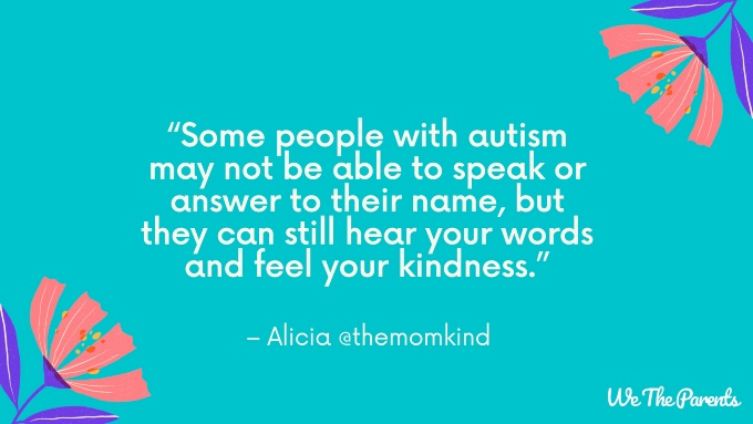 "Autism quote 4: ""Some people with autism may not be able to speak or answer to their name, but they can still hear your words and feel your kindness."""